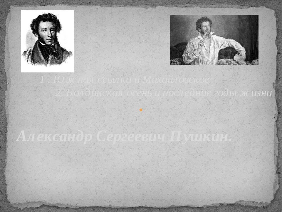 Александр Сергеевич Пушкин. 1 . Южная ссылка и Михайловское 2. Болдинская осе...