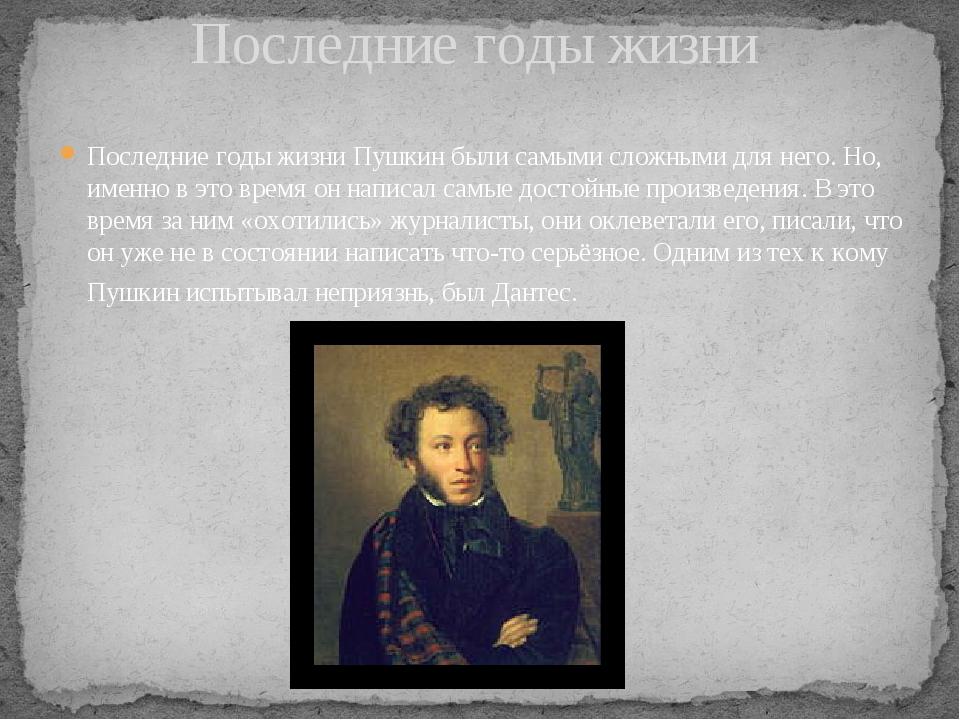 Последние годы жизни Пушкин были самыми сложными для него. Но, именно в это в...