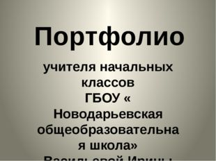 Портфолио учителя начальных классов ГБОУ « Новодарьевская общеобразовательная