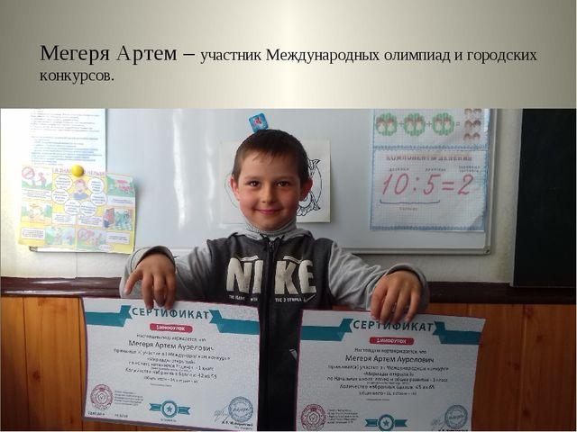 Мегеря Артем – участник Международных олимпиад и городских конкурсов.