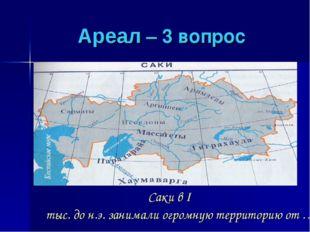 Ареал – 3 вопрос Саки в I тыс. до н.э. занимали огромную территорию от …