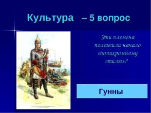 Культура – 5 вопрос Эти племена положили начало «полихромному стилю»? Гунны