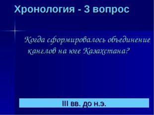 Хронология - 3 вопрос Когда сформировалось объединение канглов на юге Казахс