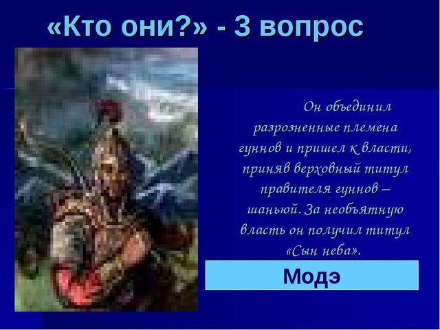 «Кто они?» - 3 вопрос Он объединил разрозненные племена гуннов и пришел к вл...