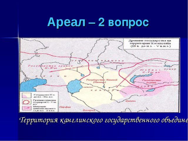 Ареал – 2 вопрос Территория канглинского государственного объединения в …