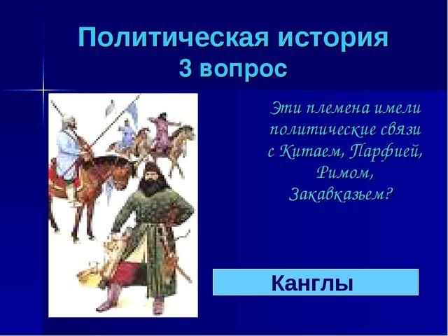 Политическая история 3 вопрос Эти племена имели политические связи с Китаем,...