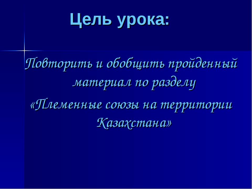Цель урока:  Повторить и обобщить пройденный материал по разделу «Племенные...
