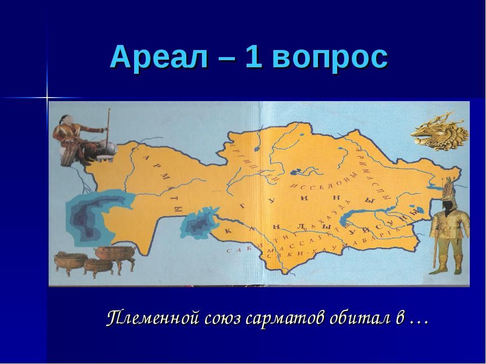 Ареал – 1 вопрос Племенной союз сарматов обитал в …