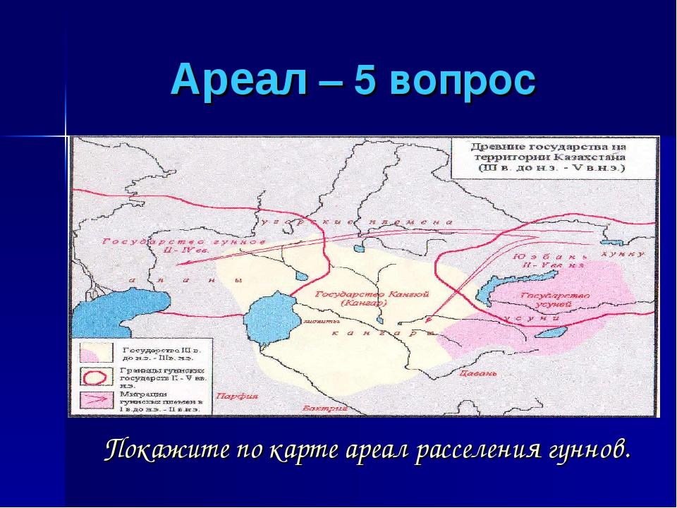 Ареал – 5 вопрос Покажите по карте ареал расселения гуннов.