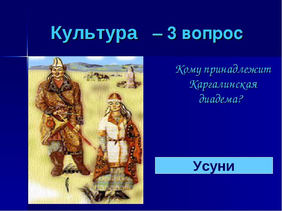 Культура – 3 вопрос Кому принадлежит Каргалинская диадема? Усуни