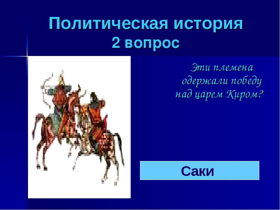 Политическая история 2 вопрос Эти племена одержали победу над царем Киром? С...