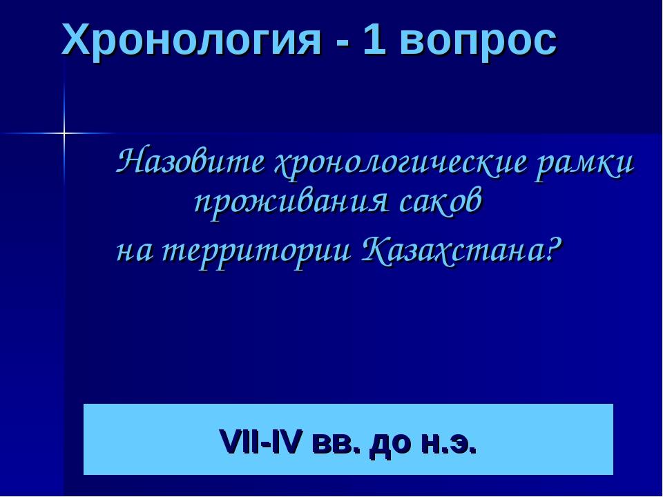 Хронология - 1 вопрос Назовите хронологические рамки проживания саков на тер...