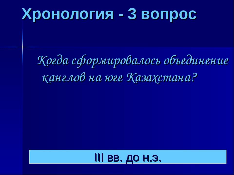 Хронология - 3 вопрос Когда сформировалось объединение канглов на юге Казахс...