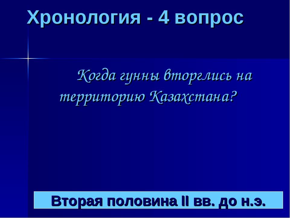 Хронология - 4 вопрос Когда гунны вторглись на территорию Казахстана? Вторая...