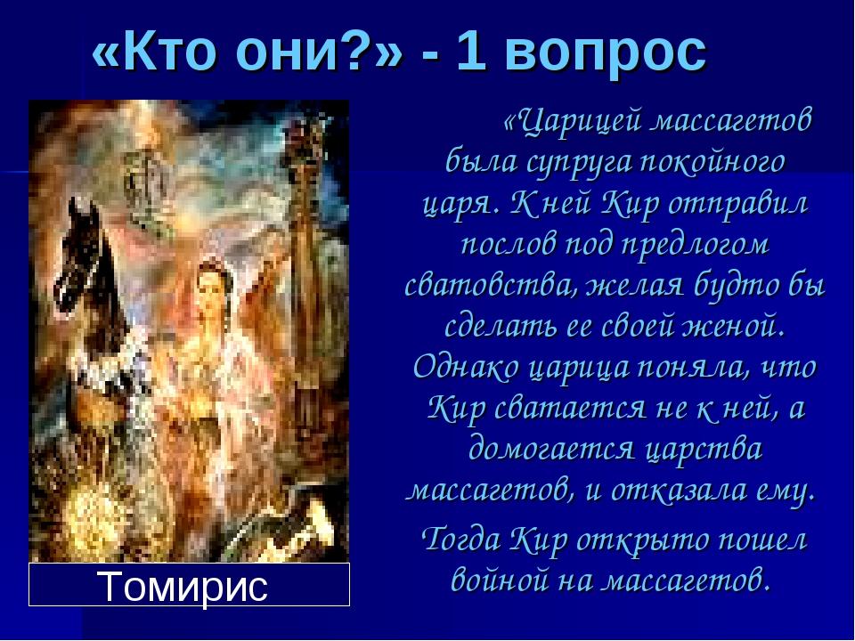 «Кто они?» - 1 вопрос «Царицей массагетов была супруга покойного царя. К ней...