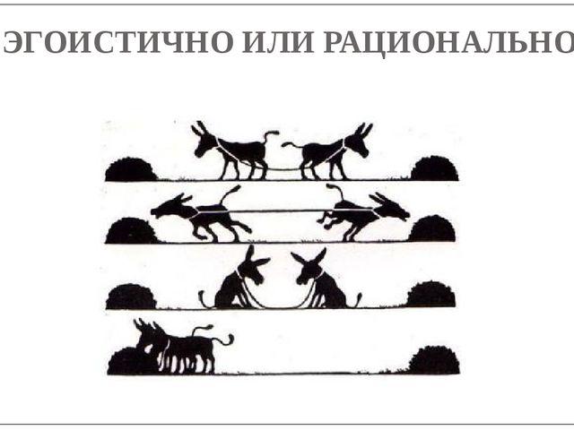 ЭГОИСТИЧНО ИЛИ РАЦИОНАЛЬНО