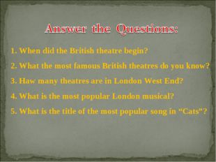 1. When did the British theatre begin? 2. What the most famous British theatr