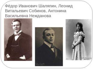 Фёдор Иванович Шаляпин, Леонид Витальевич Собинов, Антонина Васильевна Неждан