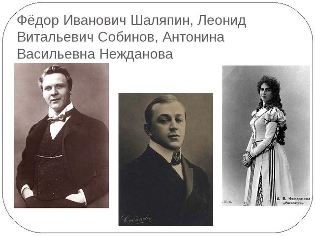 Фёдор Иванович Шаляпин, Леонид Витальевич Собинов, Антонина Васильевна Неждан...