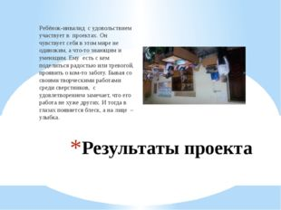 Результаты проекта Ребёнок-инвалид с удовольствием участвует в проектах. Он ч