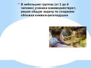 В небольших группах (от 2 до 8 человек) ученики взаимодействуют, решая общую