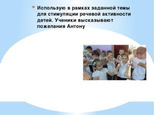 Использую в рамках заданной темы для стимуляции речевой активности детей. Уче