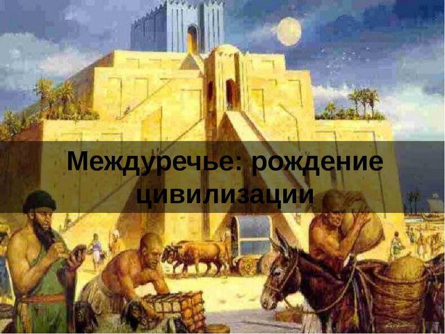 Междуречье: рождение цивилизации