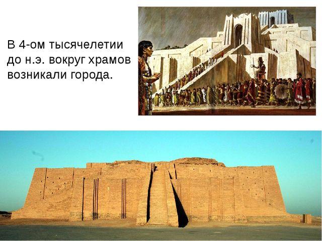 В 4-ом тысячелетии до н.э. вокруг храмов возникали города.