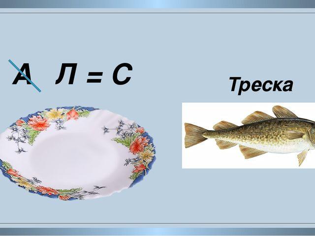 А Л = С Треска