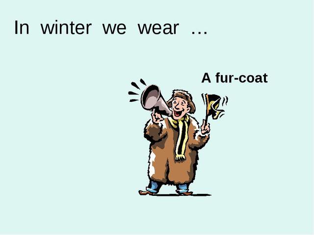A fur-coat In winter we wear …