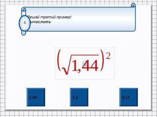 0,12 1,2 1,44 Решай третий пример! Вычислить 3