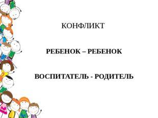 КОНФЛИКТ РЕБЕНОК – РЕБЕНОК ВОСПИТАТЕЛЬ - РОДИТЕЛЬ