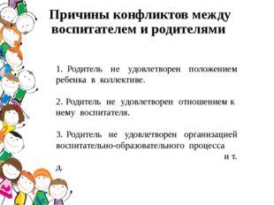 Причины конфликтов между воспитателем и родителями 1. Родитель не удовлетворе
