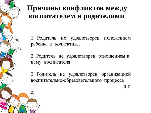 Причины конфликтов между воспитателем и родителями 1. Родитель не удовлетворе...