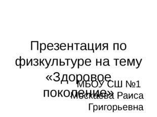 Презентация по физкультуре на тему «Здоровое поколение» МБОУ СШ №1 Москаева Р