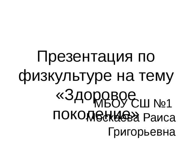 Презентация по физкультуре на тему «Здоровое поколение» МБОУ СШ №1 Москаева Р...