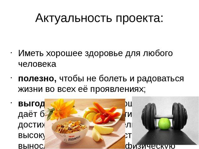Актуальность проекта: Иметь хорошее здоровье для любого человека полезно,что...