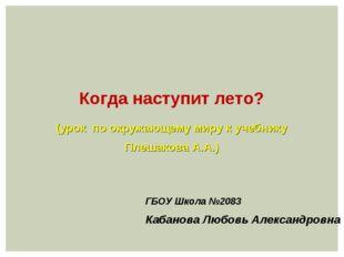 ГБОУ Школа №2083 Кабанова Любовь Александровна Когда наступит лето? (урок по