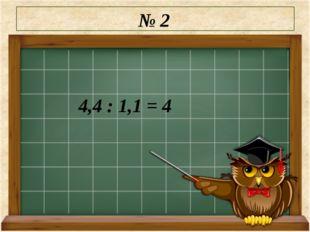 № 2 4,4 : 1,1 = 4