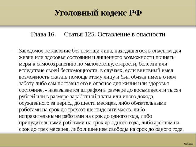 Уголовный кодекс РФ Глава 16. Статья 125. Оставление в опасности Заведомое ос...