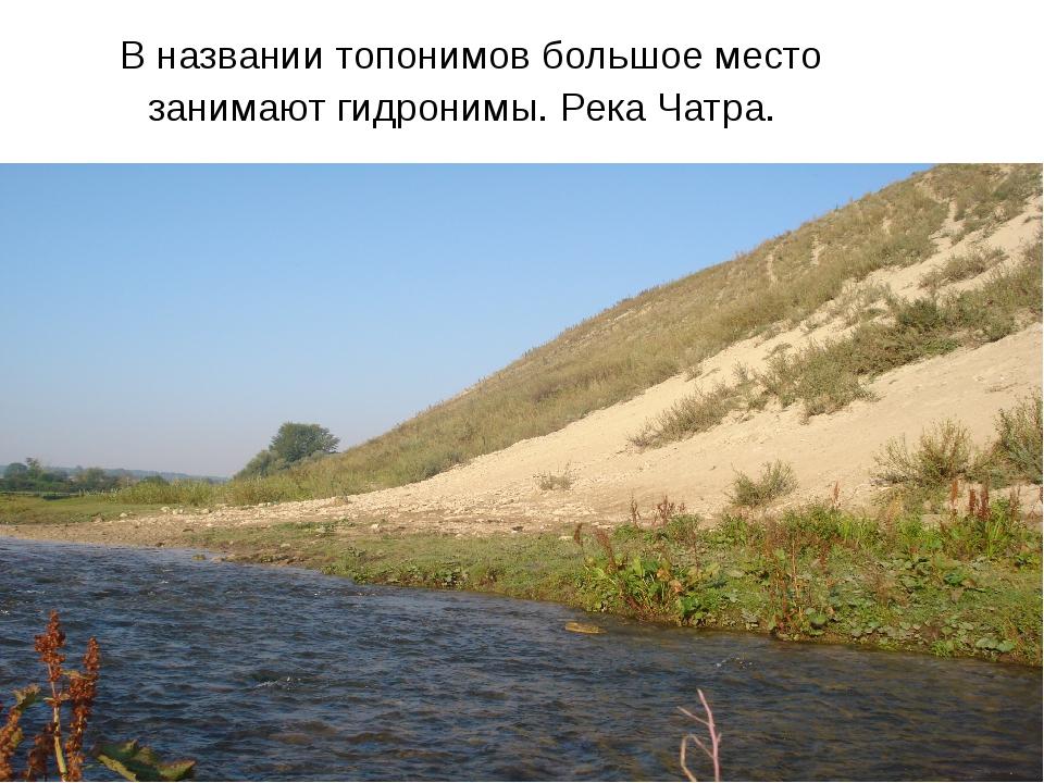 В названии топонимов большое место занимают гидронимы. Река Чатра.