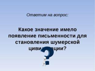 Ответим на вопрос: Какое значение имело появление письменности для становлени