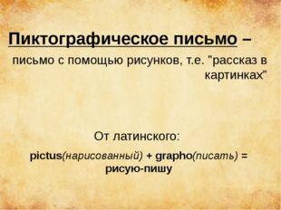 """Пиктографическое письмо – письмо с помощью рисунков, т.е. """"рассказ в картинка"""