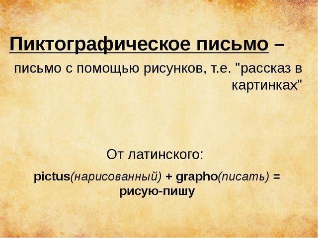 """Пиктографическое письмо – письмо с помощью рисунков, т.е. """"рассказ в картинка..."""
