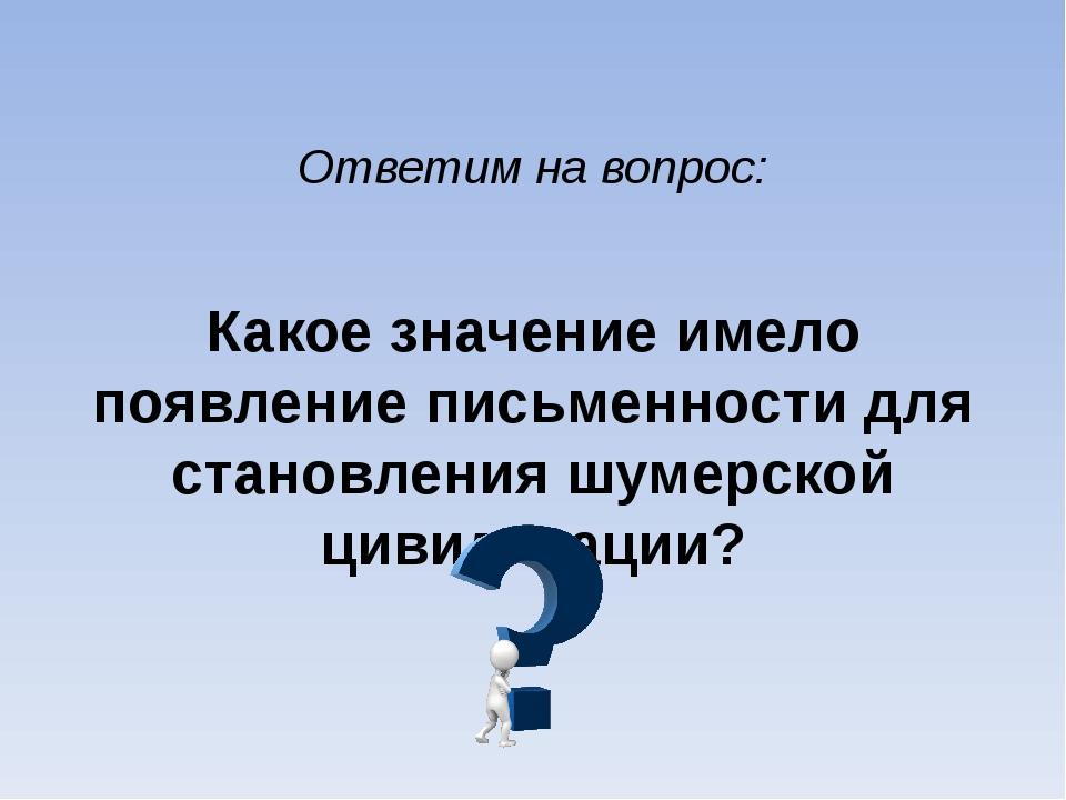 Ответим на вопрос: Какое значение имело появление письменности для становлени...
