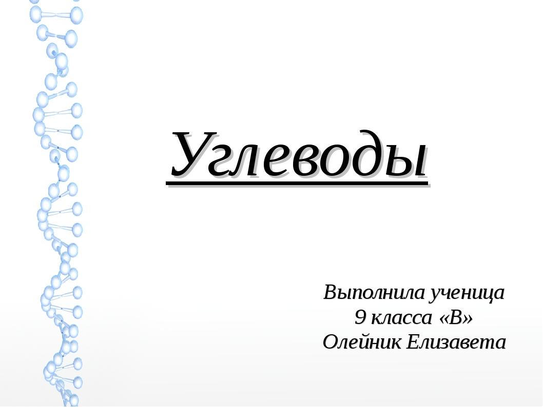 Углеводы Выполнила ученица 9 класса «В» Олейник Елизавета