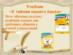 Учебник «К тайнам нашего языка» Цель :обучение умелому владению языком как ср
