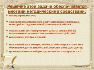 Решение этой задачи обеспечивается многими методическими средствами: формулир