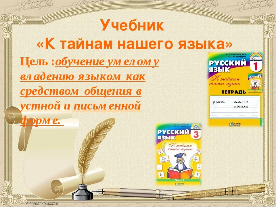 Учебник «К тайнам нашего языка» Цель :обучение умелому владению языком как ср...