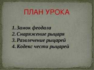 ПЛАН УРОКА Замок феодала Снаряжение рыцаря Развлечение рыцарей Кодекс чести р